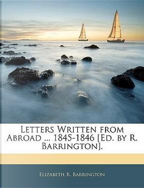 Letters Written from Abroad 1845-1846 [Ed. by R. Barrington] by Elizabeth R. Barrington