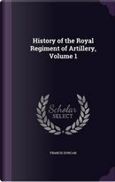 History of the Royal Regiment of Artillery, Volume 1 by Francis Duncan