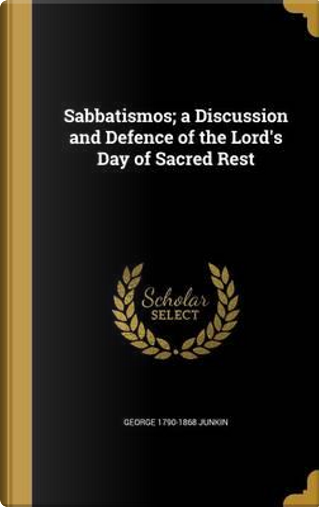 SABBATISMOS A DISCUSSION & DEF by George 1790-1868 Junkin