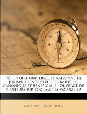 Repertoire Universel Et Raisonne de Jurisprudence Civile, Criminelle, Canonique Et Beneficiale; Ouvrage de Plusieurs Jurisconsultes Volume 19 by Joseph Guyot