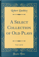 A Select Collection of Old Plays, Vol. 3 of 12 (Classic Reprint) by Robert Dodsley