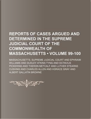 Reports of Cases Argued and Determined in the Supreme Judicial Court of the Commonwealth of Massachusetts (Volume 99-100) by Massachusetts Supreme Court