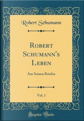 Robert Schumann's Leben, Vol. 1 by Robert Schumann