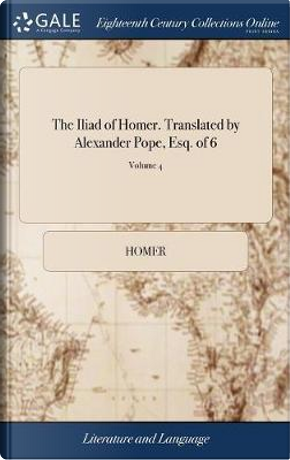 The Iliad of Homer. Translated by Alexander Pope, Esq. of 6; Volume 4 by HOMER