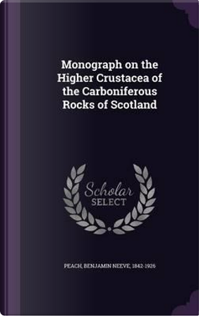 Monograph on the Higher Crustacea of the Carboniferous Rocks of Scotland by Benjamin Neeve Peach