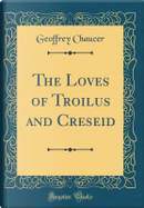 The Loves of Troilus and Creseid (Classic Reprint) by Geoffrey Chaucer