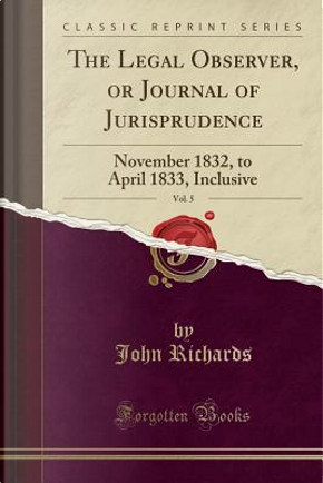 The Legal Observer, or Journal of Jurisprudence, Vol. 5 by John Richards