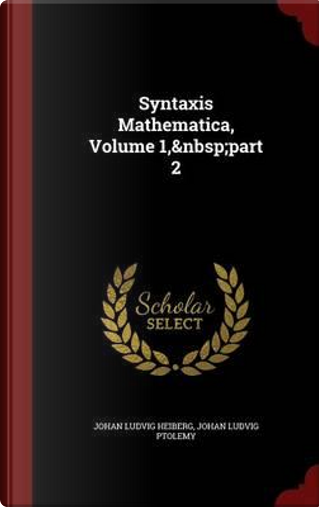 Syntaxis Mathematica, Volume 1, Part 2 by Johan Ludvig Heiberg
