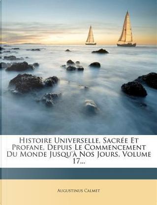Histoire Universelle, Sacree Et Profane, Depuis Le Commencement Du Monde Jusqu'a Nos Jours, Volume 17. by Augustinus Calmet