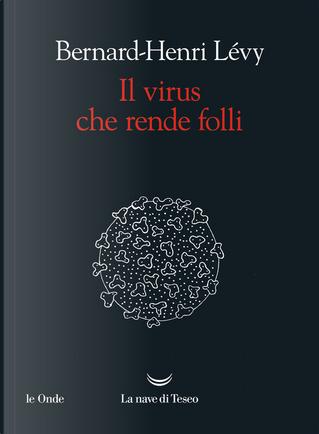 Il virus che rende folli by Bernard-Henri Levy