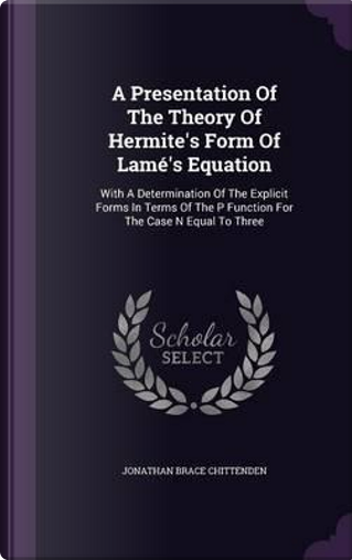 A Presentation of the Theory of Hermite's Form of Lame's Equation by Jonathan Brace Chittenden