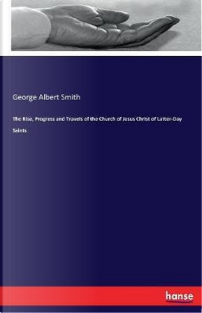 The Rise, Progress and Travels of the Church of Jesus Christ of Latter-Day Saints by George Albert Smith Smith