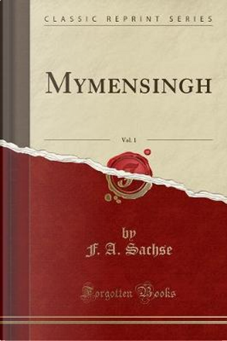 Mymensingh, Vol. 1 (Classic Reprint) by F. A. Sachse