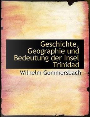 Geschichte, Geographie Und Bedeutung Der Insel Trinidad by Wilhelm Gommersbach