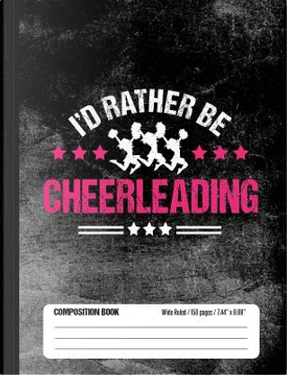 I'd Rather Be Cheerleading Composition Book, Wide Ruled, 150 pages (7.44 x 9.69) by School Sports Books