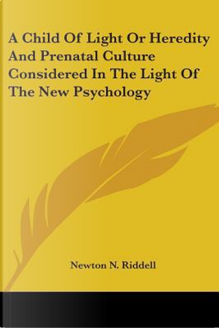A Child of Light or Heredity and Prenata by Newton N. Riddell