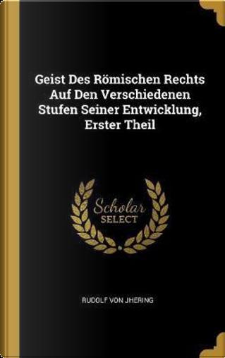 Geist Des Römischen Rechts Auf Den Verschiedenen Stufen Seiner Entwicklung, Erster Theil by Rudolf Von Jhering