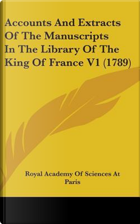 Accounts and Extracts of the Manuscripts in the Library of the King of France V1 (1789) by Acad Royal Academy of Sciences at Paris