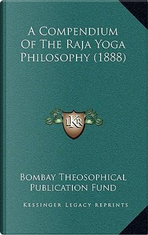 A Compendium of the Raja Yoga Philosophy (1888) by Bombay Theosophical Publication Fund