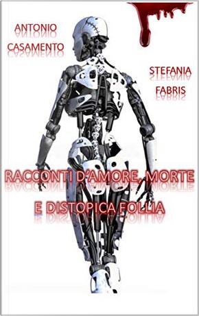 Racconti d'amore, morte e distopica follia by Antonio Casamento