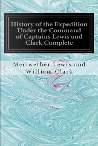 History of the Expedition Under the Command of Captains Lewis and Clark by Meriwether Lewis