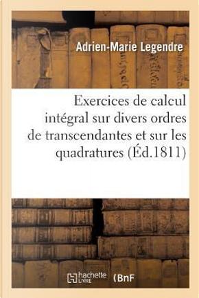 Exercices de Calcul Intégral Sur Divers Ordres de Transcendantes et Sur les Quadratures by Legendre Adrien-Mari
