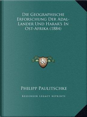 Die Geographische Erforschung Der Adal-Lander Und Harar's in Ost-Afrika (1884) by Philipp Viktor Paulitschke