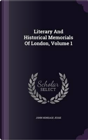 Literary and Historical Memorials of London, Volume 1 by John Heneage Jesse