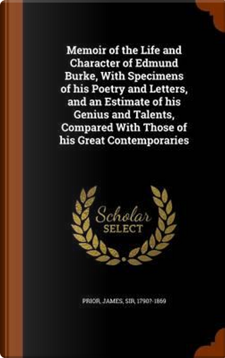 Memoir of the Life and Character of Edmund Burke, with Specimens of His Poetry and Letters, and an Estimate of His Genius and Talents, Compared with Those of His Great Contemporaries by James Prior