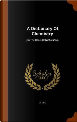 A Dictionary of Chemistry by A Ure