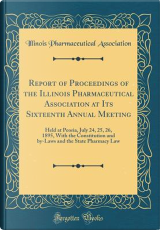 Report of Proceedings of the Illinois Pharmaceutical Association at Its Sixteenth Annual Meeting by Illinois Pharmaceutical Association