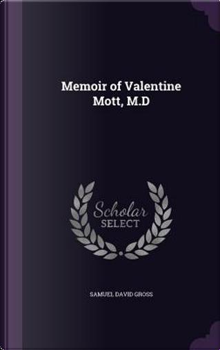 Memoir of Valentine Mott, M.D by Samuel David Gross