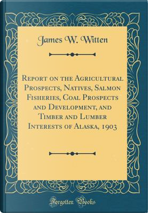 Report on the Agricultural Prospects, Natives, Salmon Fisheries, Coal Prospects and Development, and Timber and Lumber Interests of Alaska, 1903 (Classic Reprint) by James W. Witten