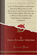 List of Documents in Spanish Archives Relating to the History of the United States, Which Have Been Printed or of Which Transcripts Are Preserved in American Libraries (Classic Reprint) by James Alexander Robertson