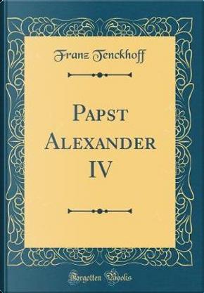 Papst Alexander IV (Classic Reprint) by Franz Tenckhoff