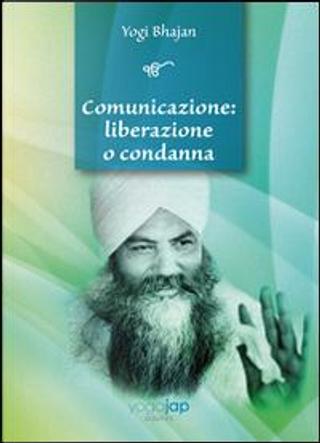 Comunicazione. Liberazione o condanna by Yogi Bhajan