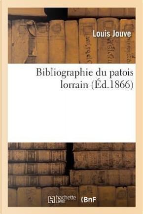 Bibliographie du Patois Lorrain, par M. Louis Jouve by Jouve-l