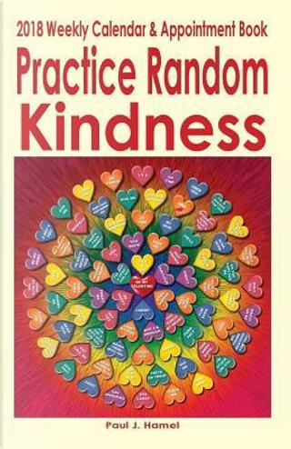 Practice Random Kindness 2018 Weekly Calendar & Appointment Book by Paul J. Hamel