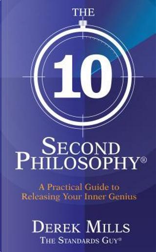The 10-Second Philosophy by Derek Mills