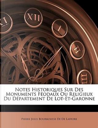 Notes Historiques Sur Des Monuments Fodaux Ou Religieux Du Dpartement de Lot-Et-Garonne by Pierre Jules Bourrousse De De Laffore