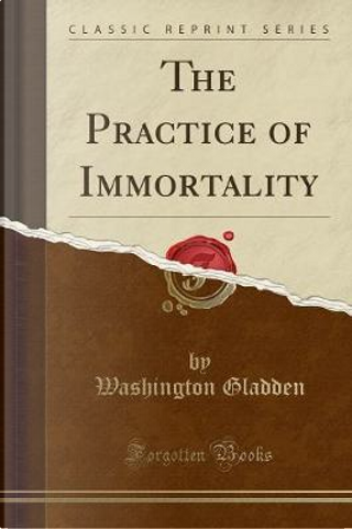 The Practice of Immortality (Classic Reprint) by Washington Gladden