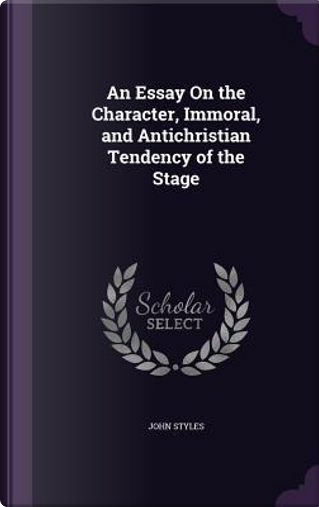 An Essay on the Character, Immoral, and Antichristian Tendency of the Stage by John Styles