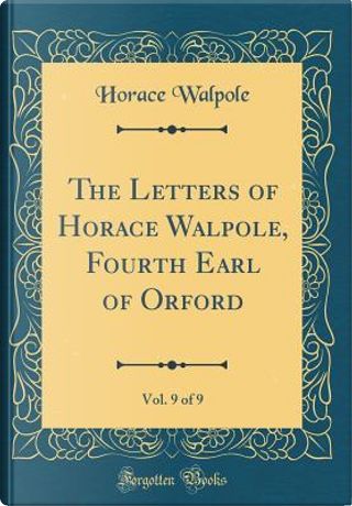 The Letters of Horace Walpole, Fourth Earl of Orford, Vol. 9 of 9 (Classic Reprint) by Horace Walpole