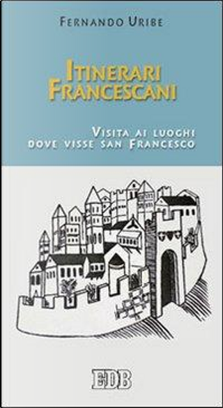 Itinerari francescani. Visita ai luoghi dove visse san Francesco by Fernando Uribe