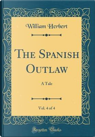 The Spanish Outlaw, Vol. 4 of 4 by William Herbert