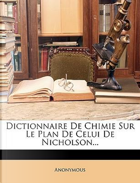 Dictionnaire De Chimie Sur Le Plan De Celui De Nicholson... by ANONYMOUS