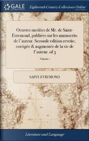 Oeuvres Mesl�es de Mr. de Saint-Evremond, Publi�es Sur Les Manuscrits de l'Auteur. Seconde Edition Reve�e, Corrig�e & Augment�e de la Vie de l'Auteur. of 3; Volume 1 by Saint-Evremond