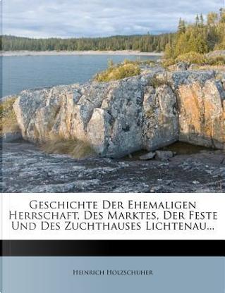 Geschichte Der Ehemaligen Herrschaft, Des Marktes, Der Feste Und Des Zuchthauses Lichtenau... by Heinrich Holzschuher