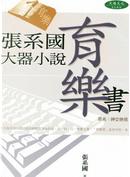 張系國大器小說:育樂書 by 張系國