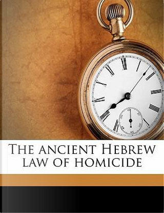 The Ancient Hebrew Law of Homicide by Mayer Sulzberger